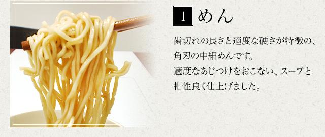 めん 歯切れの良さと適度な硬さが特徴の、角刃の中細麺です。適度なあじつけをおこない、スープと相性良く仕上げました。