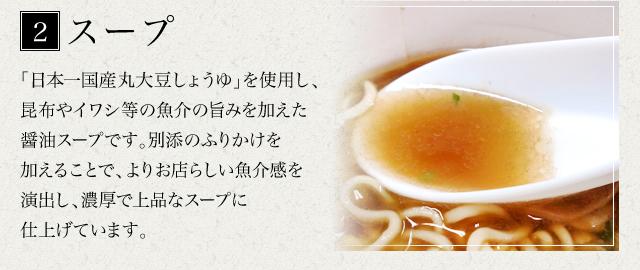 スープ 日本一国産丸大豆しょうゆを使用し、昆布やイワシ等の魚介の旨みを加えた醤油スープです。別添のふりかけを加えることで、よりお店らしい魚介感を演出し、濃厚で上品なスープに仕上げています。
