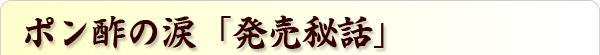 ポン酢の涙「発売秘話」